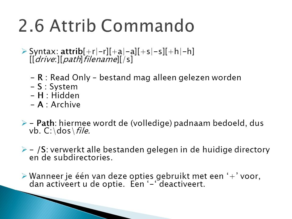 2.6 Attrib Commando Syntax: attrib[+r|-r][+a|-a][+s|-s][+h|-h] [[drive:][path]filename][/s] - R : Read Only – bestand mag alleen gelezen worden.